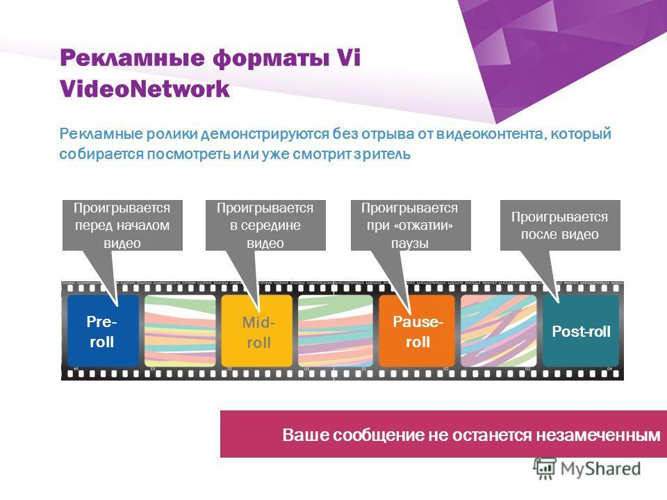 ` Рекламные форматы Vi VideoNetwork Рекламные ролики демонстрируются без отрыва от видеоконтента, который собирается посмотреть или уже смотрит зритель Pre- roll Mid- roll Pause- roll Post-roll Проигрывается после видео Проигрывается при «отжатии» па
