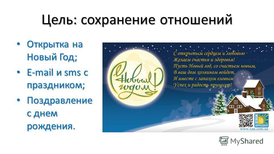 Цель: сохранение отношений Открытка на Новый Год; Открытка на Новый Год; E-mail и sms с праздником; E-mail и sms с праздником; Поздравление с днем рождения. Поздравление с днем рождения.