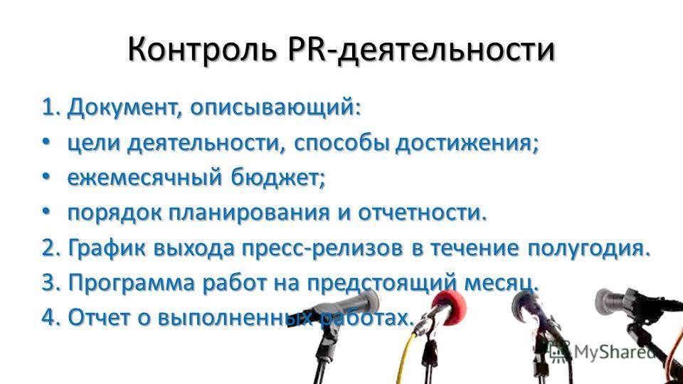 Контроль PR-деятельности 1. Документ, описывающий: цели деятельности, способы достижения; цели деятельности, способы достижения; ежемесячный бюджет; ежемесячный бюджет; порядок планирования и отчетности. порядок планирования и отчетности. 2. График в