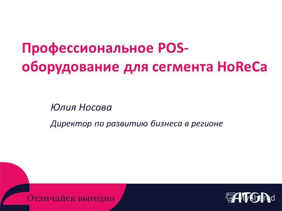 Профессиональное POS- оборудование для сегмента HoReCa Юлия Носова Директор по развитию бизнеса в регионе