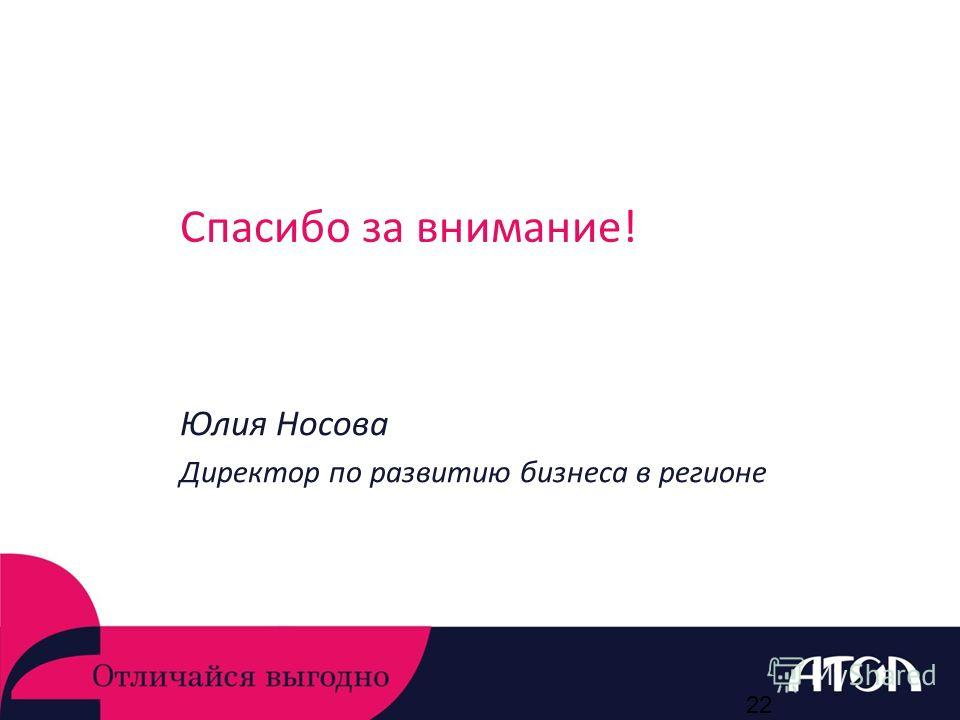 Спасибо за внимание! Юлия Носова Директор по развитию бизнеса в регионе 22