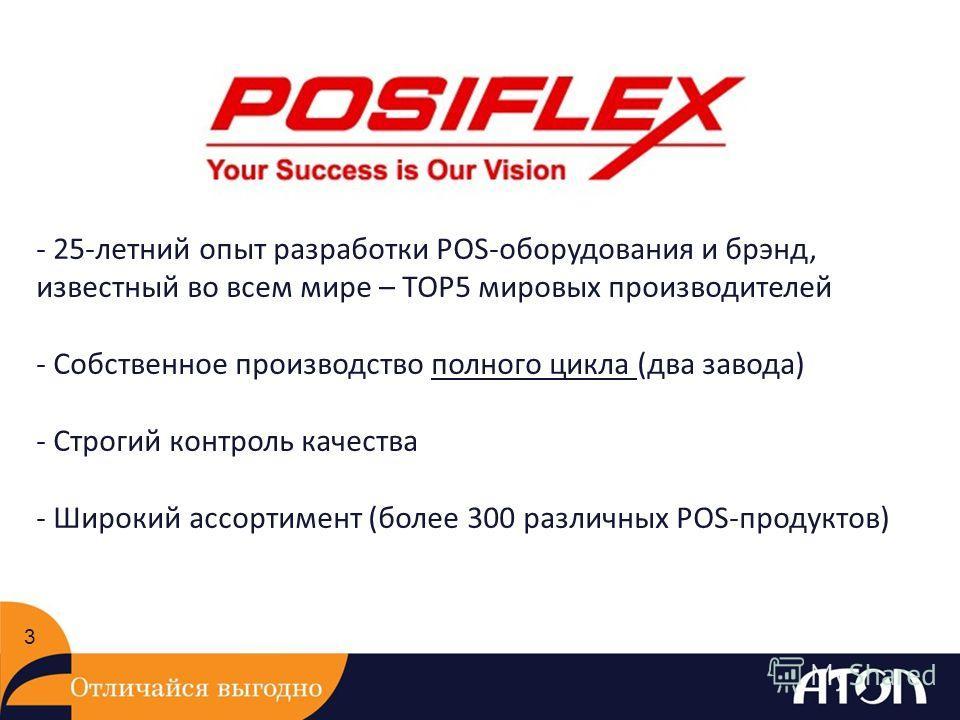 3 - 25-летний опыт разработки POS-оборудования и брэнд, известный во всем мире – TOP5 мировых производителей - Собственное производство полного цикла (два завода) - Строгий контроль качества - Широкий ассортимент (более 300 различных POS-продуктов)