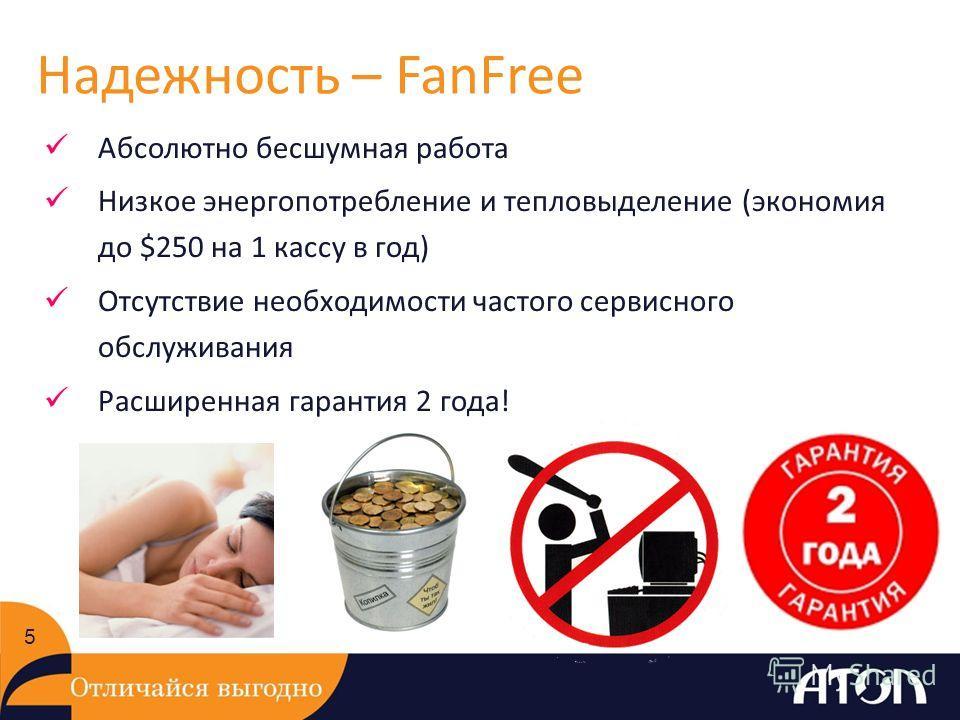 Надежность – FanFree 5 Абсолютно бесшумная работа Низкое энергопотребление и тепловыделение (экономия до $250 на 1 кассу в год) Отсутствие необходимости частого сервисного обслуживания Расширенная гарантия 2 года!