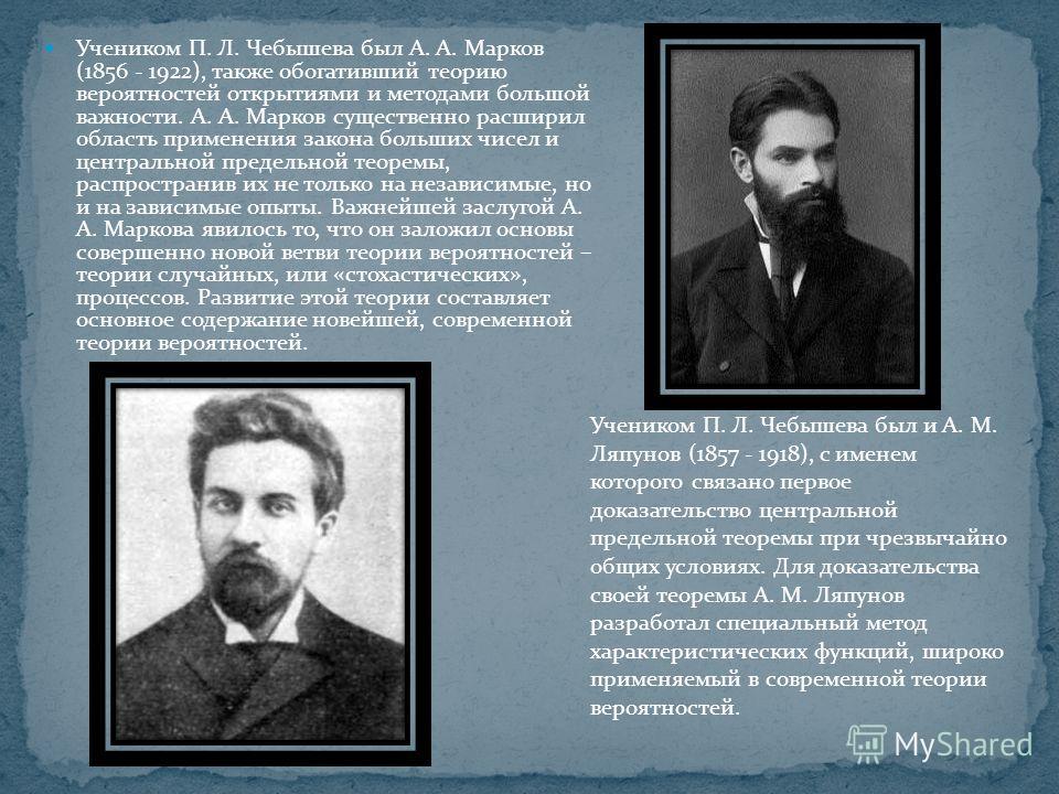 Учеником П. Л. Чебышева был А. А. Марков (1856 - 1922), также обогативший теорию вероятностей открытиями и методами большой важности. А. А. Марков существенно расширил область применения закона больших чисел и центральной предельной теоремы, распрост
