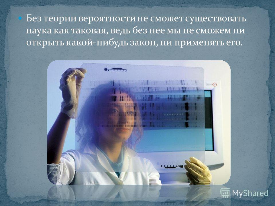 Без теории вероятности не сможет существовать наука как таковая, ведь без нее мы не сможем ни открыть какой-нибудь закон, ни применять его.