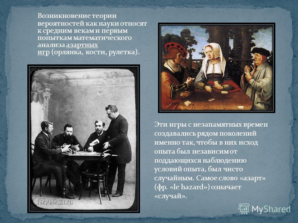 Возникновение теории вероятностей как науки относят к средним векам и первым попыткам математического анализа азартных игр (орлянка, кости, рулетка). Эти игры с незапамятных времен создавались рядом поколений именно так, чтобы в них исход опыта был н