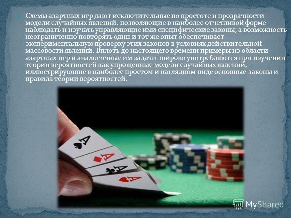Схемы азартных игр дают исключительные по простоте и прозрачности модели случайных явлений, позволяющие в наиболее отчетливой форме наблюдать и изучать управляющие ими специфические законы; а возможность неограниченно повторять один и тот же опыт обе