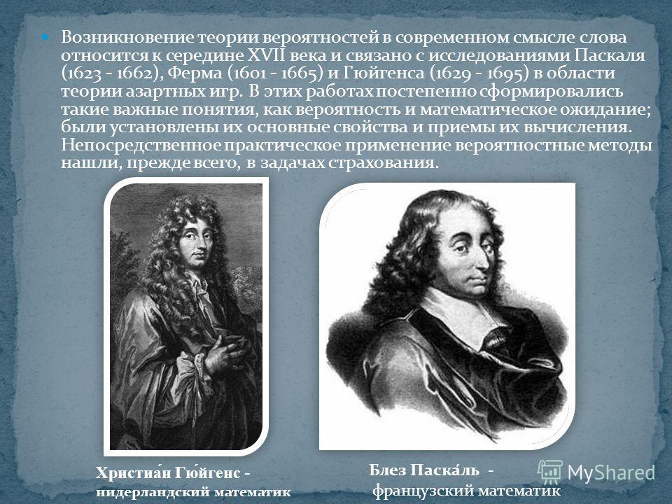 Возникновение теории вероятностей в современном смысле слова относится к середине XVII века и связано с исследованиями Паскаля (1623 - 1662), Ферма (1601 - 1665) и Гюйгенса (1629 - 1695) в области теории азартных игр. В этих работах постепенно сформи