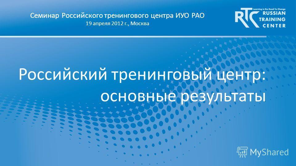Российский тренинговый центр: основные результаты Семинар Российского тренингового центра ИУО РАО 19 апреля 2012 г., Москва