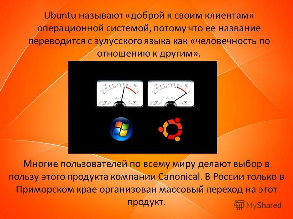 Ubuntu называют «доброй к своим клиентам» операционной системой, потому что ее название переводится с зулусского языка как «человечность по отношению к другим». Многие пользователей по всему миру делают выбор в пользу этого продукта компании Canonica
