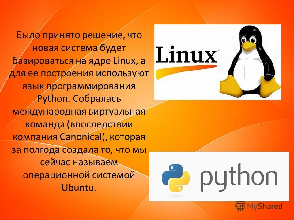 Было принято решение, что новая система будет базироваться на ядре Linux, а для ее построения используют язык программирования Python. Собралась международная виртуальная команда (впоследствии компания Canonical), которая за полгода создала то, что м