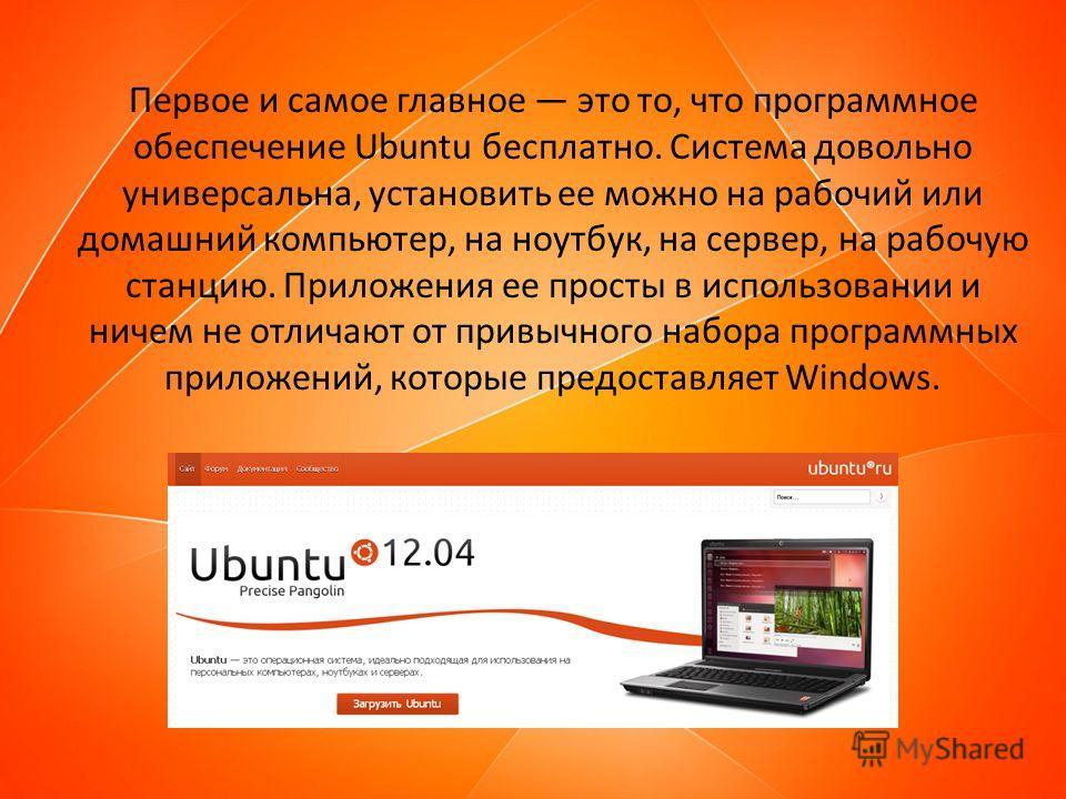 Первое и самое главное это то, что программное обеспечение Ubuntu бесплатно. Система довольно универсальна, установить ее можно на рабочий или домашний компьютер, на ноутбук, на сервер, на рабочую станцию. Приложения ее просты в использовании и ничем