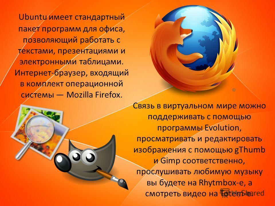 Ubuntu имеет стандартный пакет программ для офиса, позволяющий работать с текстами, презентациями и электронными таблицами. Интернет-браузер, входящий в комплект операционной системы Mozilla Firefox. Связь в виртуальном мире можно поддерживать с помо