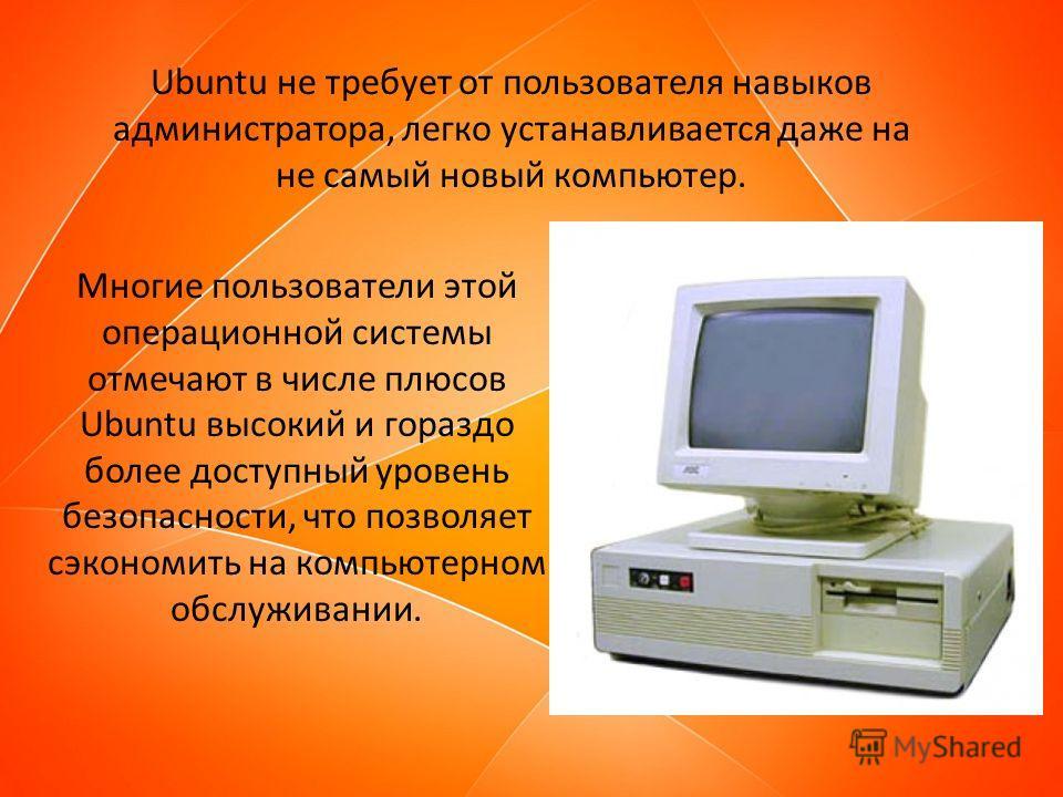Ubuntu не требует от пользователя навыков администратора, легко устанавливается даже на не самый новый компьютер. Многие пользователи этой операционной системы отмечают в числе плюсов Ubuntu высокий и гораздо более доступный уровень безопасности, что
