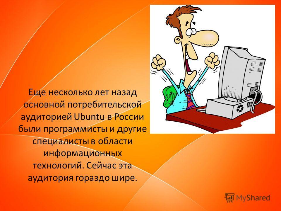 Еще несколько лет назад основной потребительской аудиторией Ubuntu в России были программисты и другие специалисты в области информационных технологий. Сейчас эта аудитория гораздо шире.