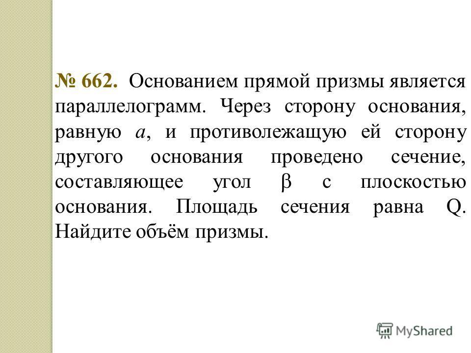 662. Основанием прямой призмы является параллелограмм. Через сторону основания, равную а, и противолежащую ей сторону другого основания проведено сечение, составляющее угол с плоскостью основания. Площадь сечения равна Q. Найдите объём призмы.