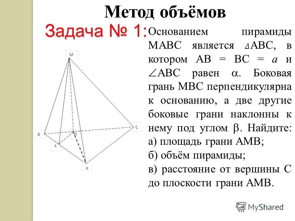 Метод объёмов Основанием пирамиды MAВC является ABC, в котором AB = BC = a и ABC равен. Боковая грань MBC перпендикулярна к основанию, а две другие боковые грани наклонны к нему под углом. Найдите: а) площадь грани AMB; б) объём пирамиды; в) расстоян