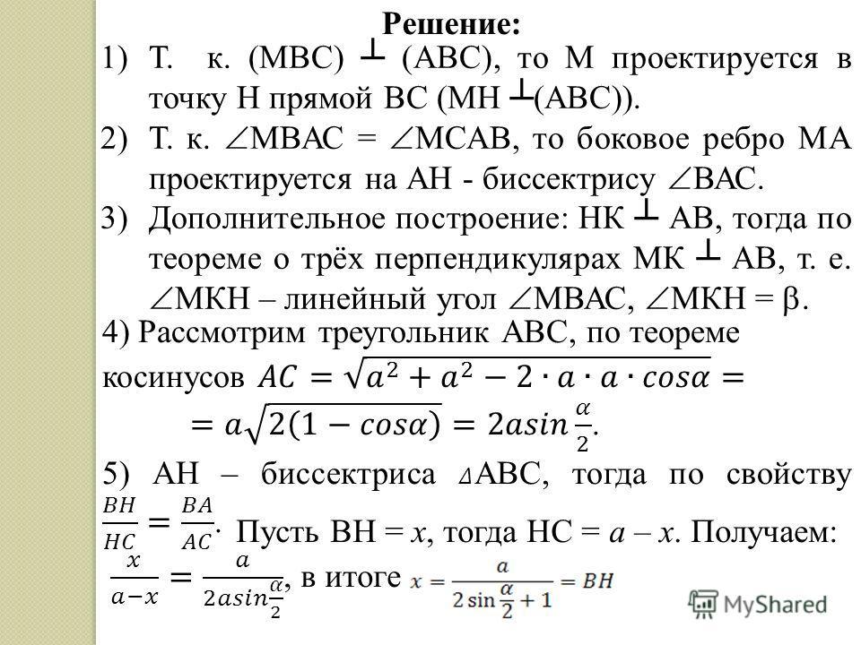 Решение: 1)Т. к. (MBC) (ABC), то М проектируется в точку Н прямой ВС (МН (ABC)). 2)Т. к. МВАС = МСАВ, то боковое ребро МА проектируется на АН - биссектрису ВАС. 3)Дополнительное построение: НК АВ, тогда по теореме о трёх перпендикулярах МК АВ, т. е.