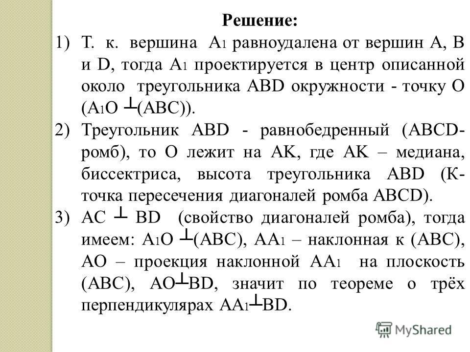 Решение: 1)Т. к. вершина A 1 равноудалена от вершин A, B и D, тогда A 1 проектируется в центр описанной около треугольника ABD окружности - точку О (A 1 О (ABC)). 2)Треугольник ABD - равнобедренный (ABСD- ромб), то O лежит на AK, где AK – медиана, би