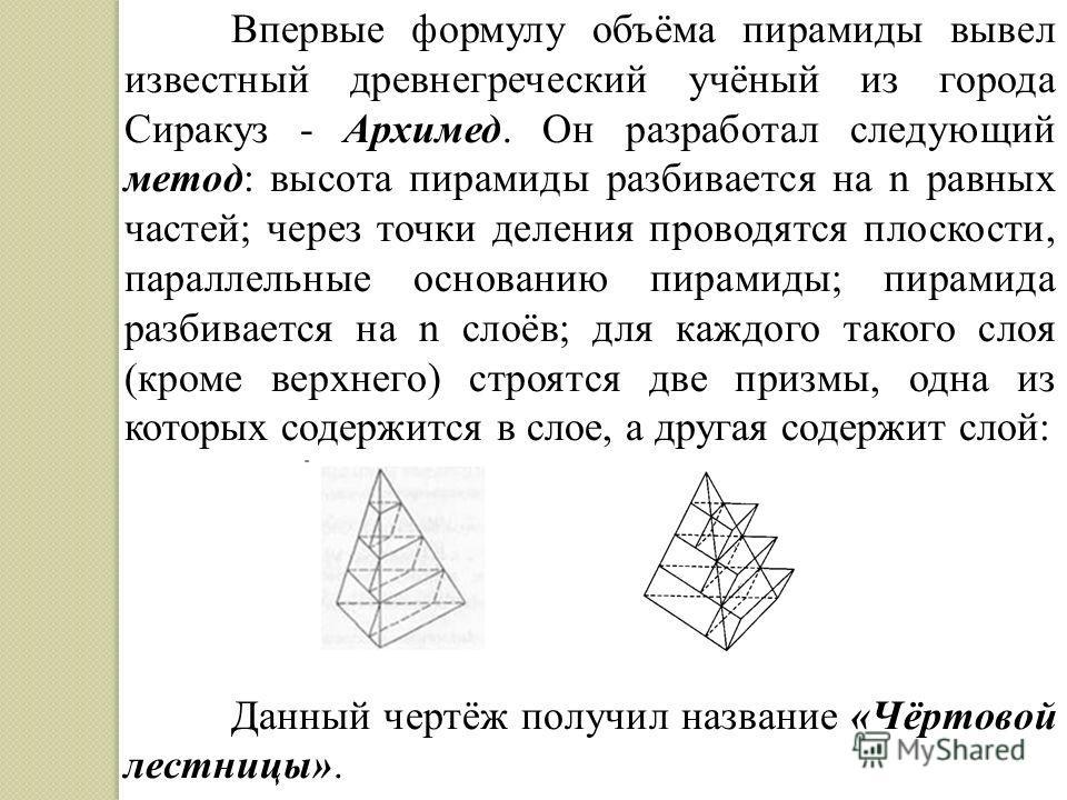 Впервые формулу объёма пирамиды вывел известный древнегреческий учёный из города Сиракуз - Архимед. Он разработал следующий метод: высота пирамиды разбивается на n равных частей; через точки деления проводятся плоскости, параллельные основанию пирами