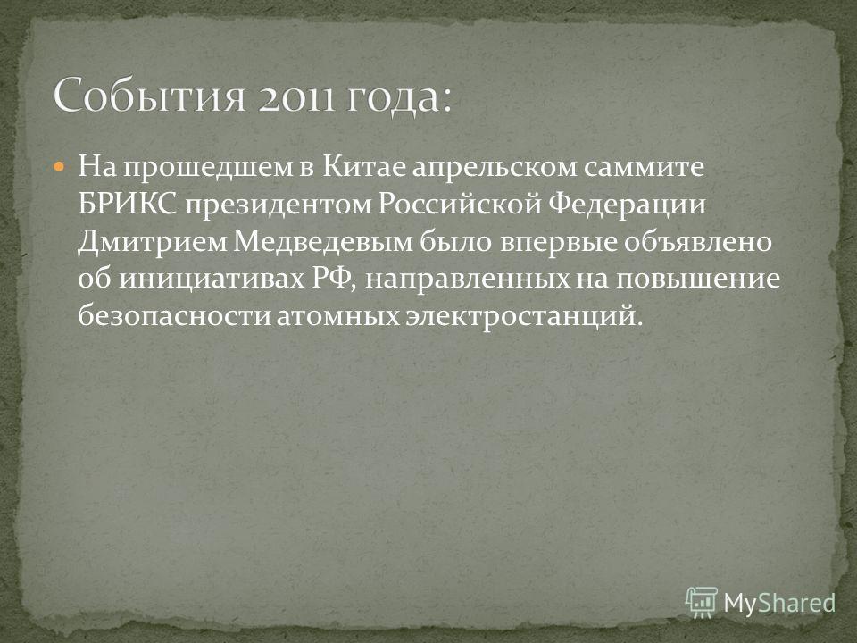 На прошедшем в Китае апрельском саммите БРИКС президентом Российской Федерации Дмитрием Медведевым было впервые объявлено об инициативах РФ, направленных на повышение безопасности атомных электростанций.
