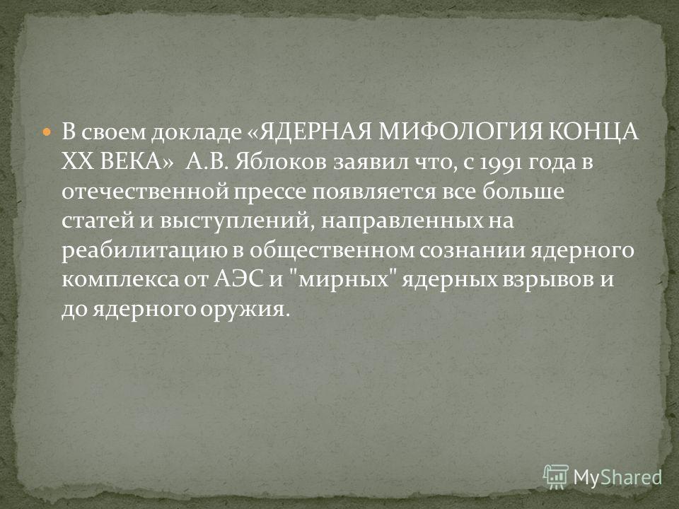 В своем докладе «ЯДЕРНАЯ МИФОЛОГИЯ КОНЦА XX ВЕКА» А.В. Яблоков заявил что, с 1991 года в отечественной прессе появляется все больше статей и выступлений, направленных на реабилитацию в общественном сознании ядерного комплекса от АЭС и