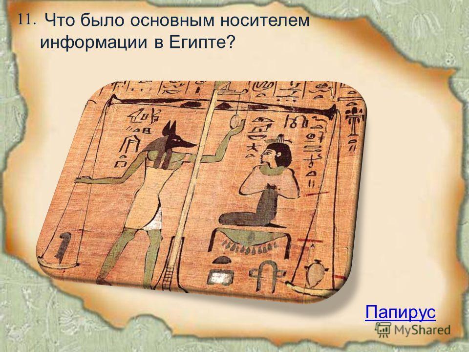 11. Папирус Что было основным носителем информации в Египте?
