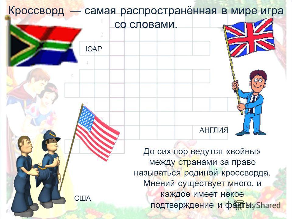 Кроссворд самая распространённая в мире игра со словами. До сих пор ведутся «войны» между странами за право называться родиной кроссворда. Мнений существует много, и каждое имеет некое подтверждение и факты. АНГЛИЯ ЮАР США