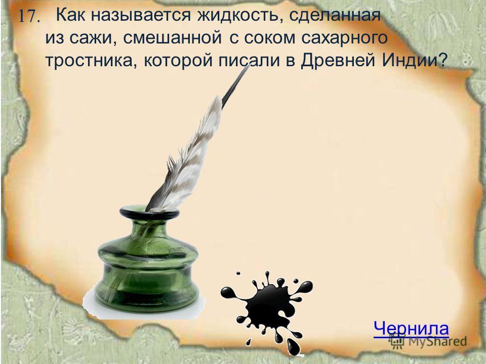 17. Чернила Как называется жидкость, сделанная из сажи, смешанной с соком сахарного тростника, которой писали в Древней Индии?