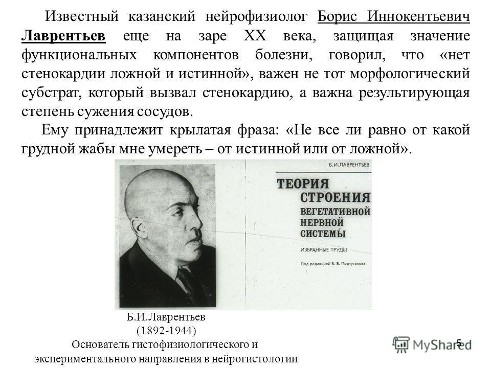 5 Известный казанский нейрофизиолог Борис Иннокентьевич Лаврентьев еще на заре XX века, защищая значение функциональных компонентов болезни, говорил, что «нет стенокардии ложной и истинной», важен не тот морфологический субстрат, который вызвал стено