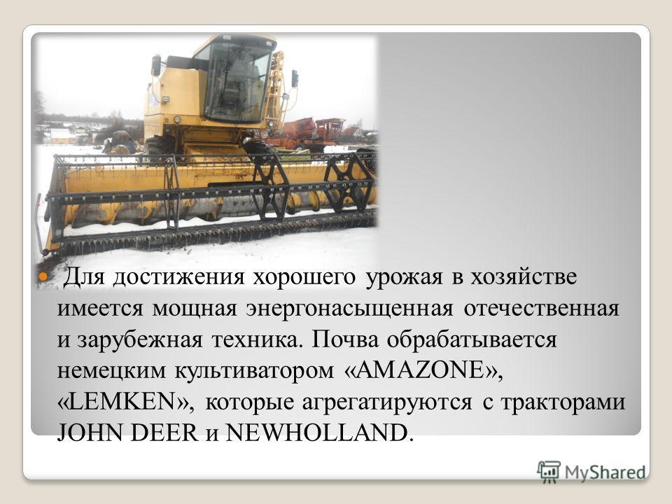 Для достижения хорошего урожая в хозяйстве имеется мощная энергонасыщенная отечественная и зарубежная техника. Почва обрабатывается немецким культиватором «AMAZONE», «LEMKEN», которые агрегатируются с тракторами JOHN DEER и NEWHOLLAND.