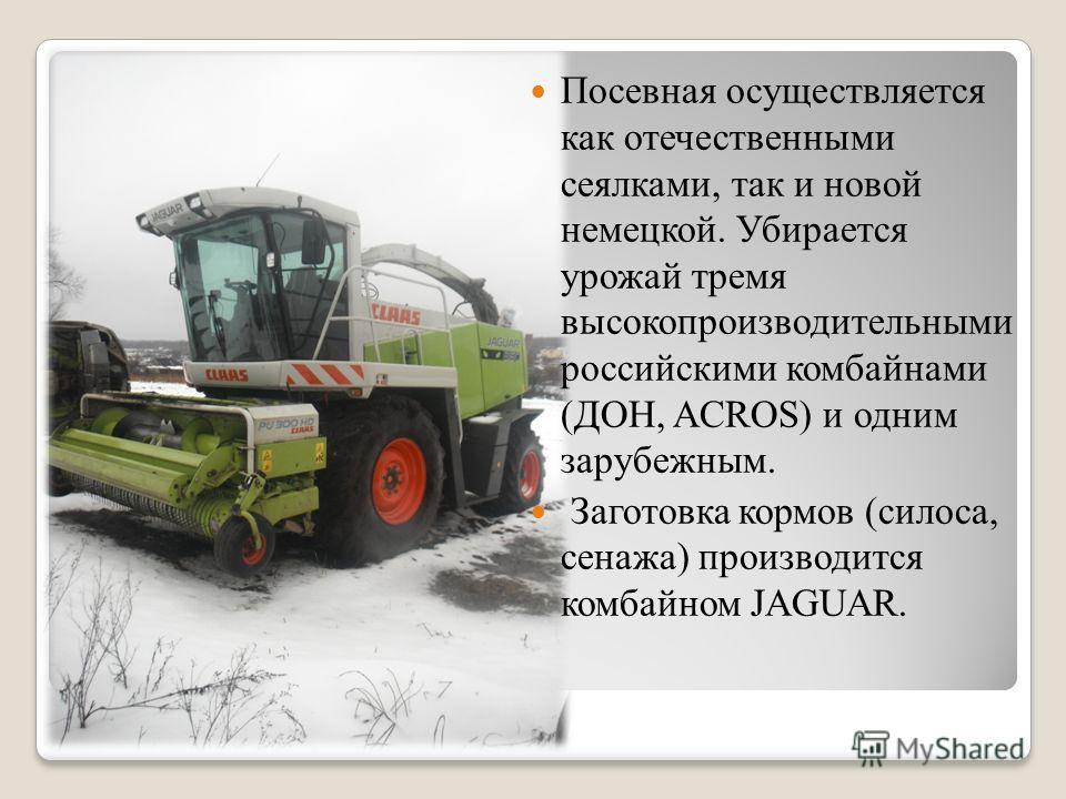 Посевная осуществляется как отечественными сеялками, так и новой немецкой. Убирается урожай тремя высокопроизводительными российскими комбайнами (ДОН, ACROS) и одним зарубежным. Заготовка кормов (силоса, сенажа) производится комбайном JAGUAR.