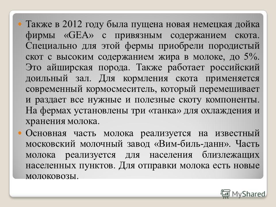 Также в 2012 году была пущена новая немецкая дойка фирмы «GEA» с привязным содержанием скота. Специально для этой фермы приобрели породистый скот с высоким содержанием жира в молоке, до 5%. Это айширская порода. Также работает российский доильный зал