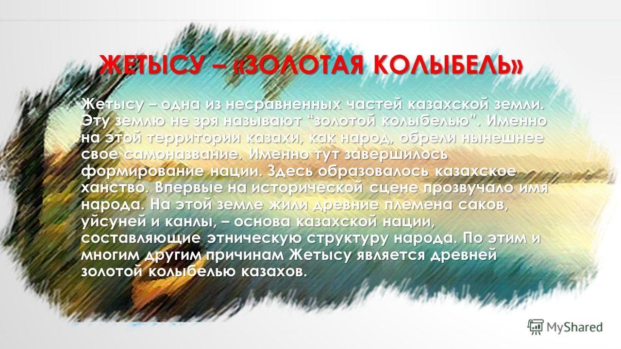 ЖЕТЫСУ – «ЗОЛОТАЯ КОЛЫБЕЛЬ» Жетысу – одна из несравненных частей казахской земли. Эту землю не зря называют золотой колыбелью. Именно на этой территории казахи, как народ, обрели нынешнее свое самоназвание. Именно тут завершилось формирование нации.