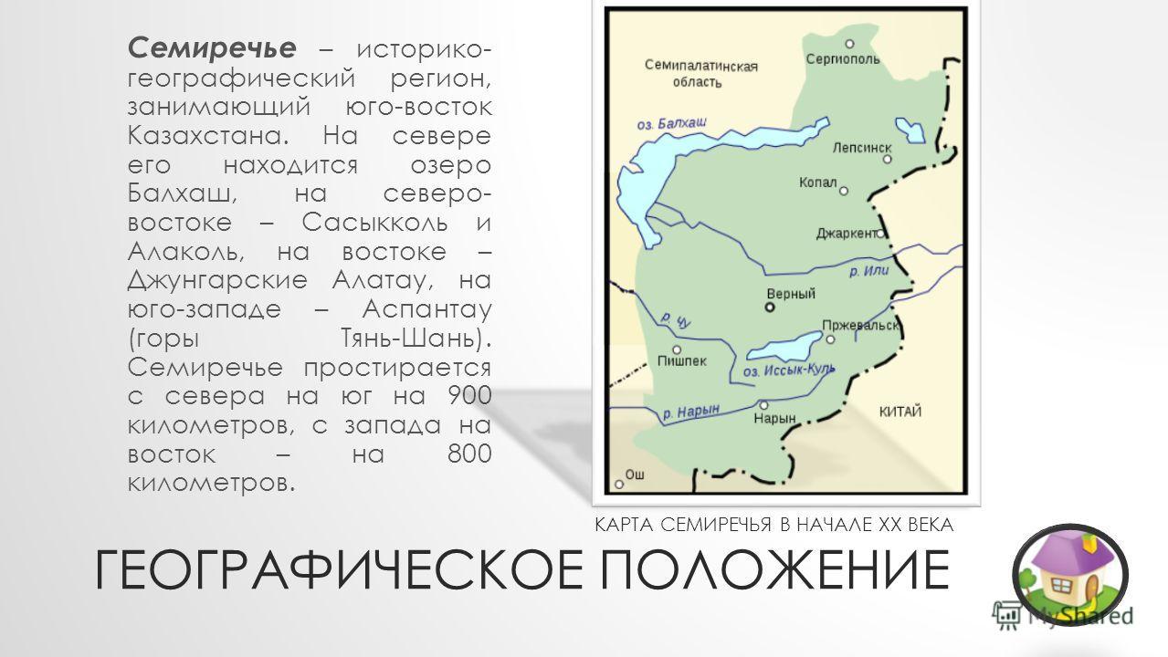 КАРТА СЕМИРЕЧЬЯ В НАЧАЛЕ XX ВЕКА ГЕОГРАФИЧЕСКОЕ ПОЛОЖЕНИЕ Семиречье – историко- географический регион, занимающий юго-восток Казахстана. На севере его находится озеро Балхаш, на северо- востоке – Сасыкколь и Алаколь, на востоке – Джунгарские Алатау,