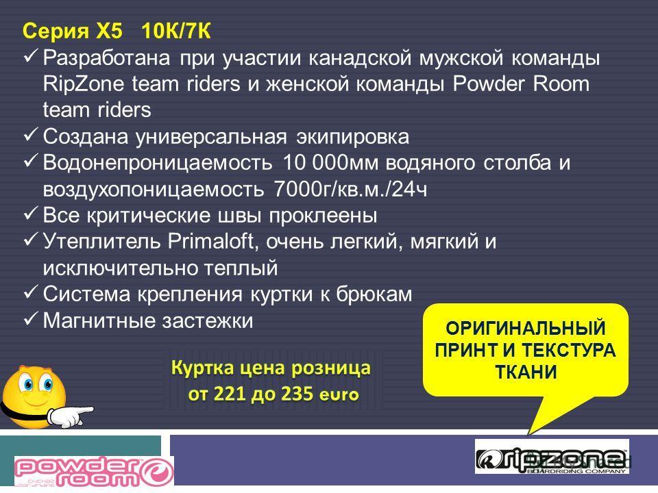 Серия X5 10К/7К Разработана при участии канадской мужской команды RipZone team riders и женской команды Powder Room team riders Создана универсальная экипировка Водонепроницаемость 10 000мм водяного столба и воздухопоницаемость 7000г/кв.м./24ч Все кр