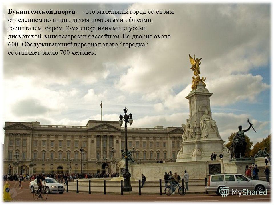 Дворец расположен напротив улицы Пэлл- Мэлл и Грин-парка с беломраморным с позолотой памятником королеве Виктории. Когда монарх находится во дворце, над крышей дворца развевается королевский штандарт.