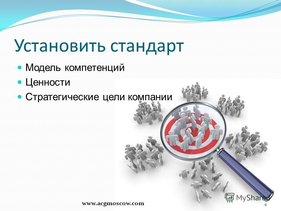 Установить стандарт Модель компетенций Ценности Стратегические цели компании 4 www.acgmoscow.com
