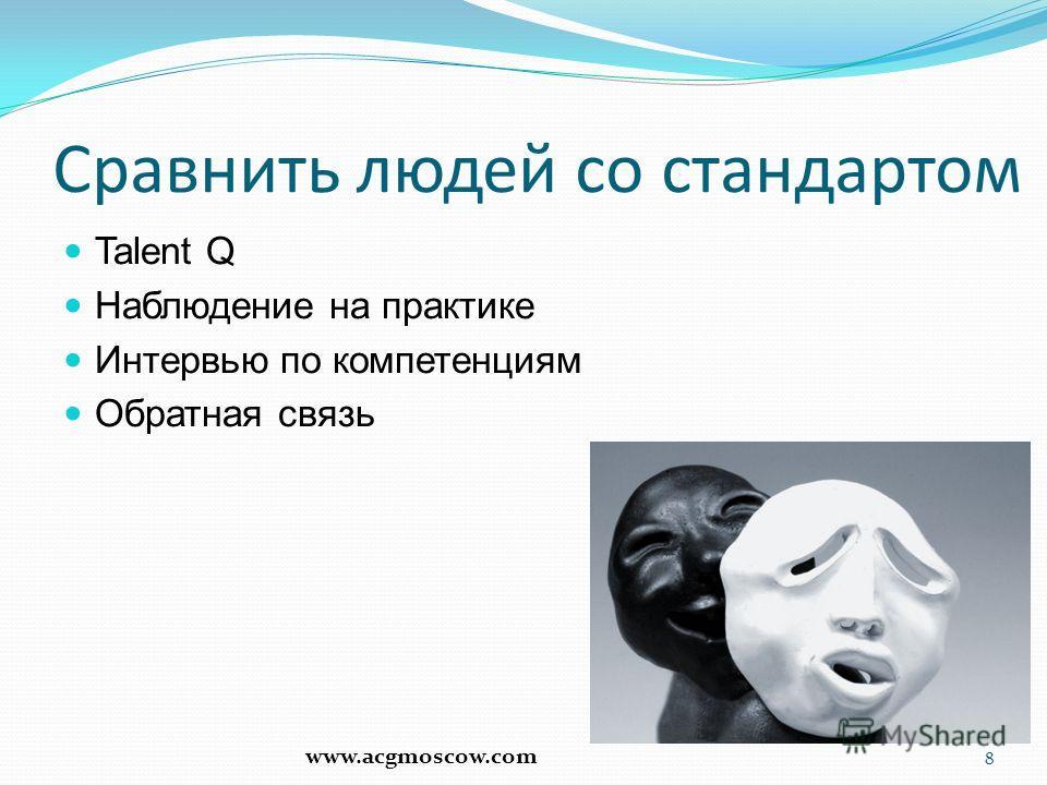 Сравнить людей со стандартом Talent Q Наблюдение на практике Интервью по компетенциям Обратная связь 8 www.acgmoscow.com