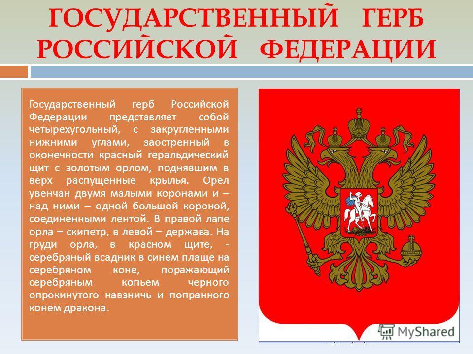 ГОСУДАРСТВЕННЫЙ ГЕРБ РОССИЙСКОЙ ФЕДЕРАЦИИ Государственный герб Российской Федерации представляет собой четырехугольный, с закругленными нижними углами, заостренный в оконечности красный геральдический щит с золотым орлом, поднявшим в верх распущенные