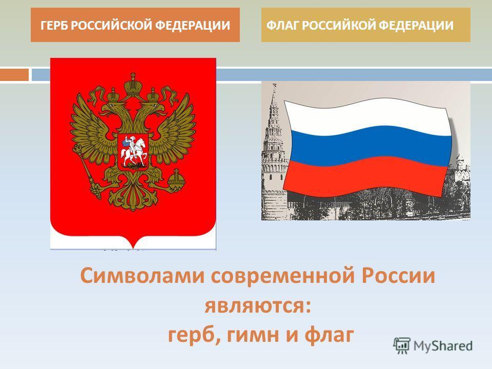 Символами современной России являются : герб, гимн и флаг ГЕРБ РОССИЙСКОЙ ФЕДЕРАЦИИФЛАГ РОССИЙКОЙ ФЕДЕРАЦИИ
