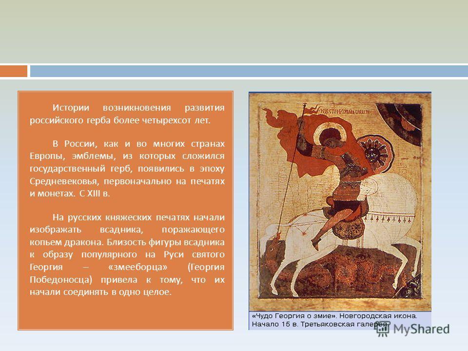 Истории возникновения развития российского герба более четырехсот лет. В России, как и во многих странах Европы, эмблемы, из которых сложился государственный герб, появились в эпоху Средневековья, первоначально на печатях и монетах. С XIII в. На русс