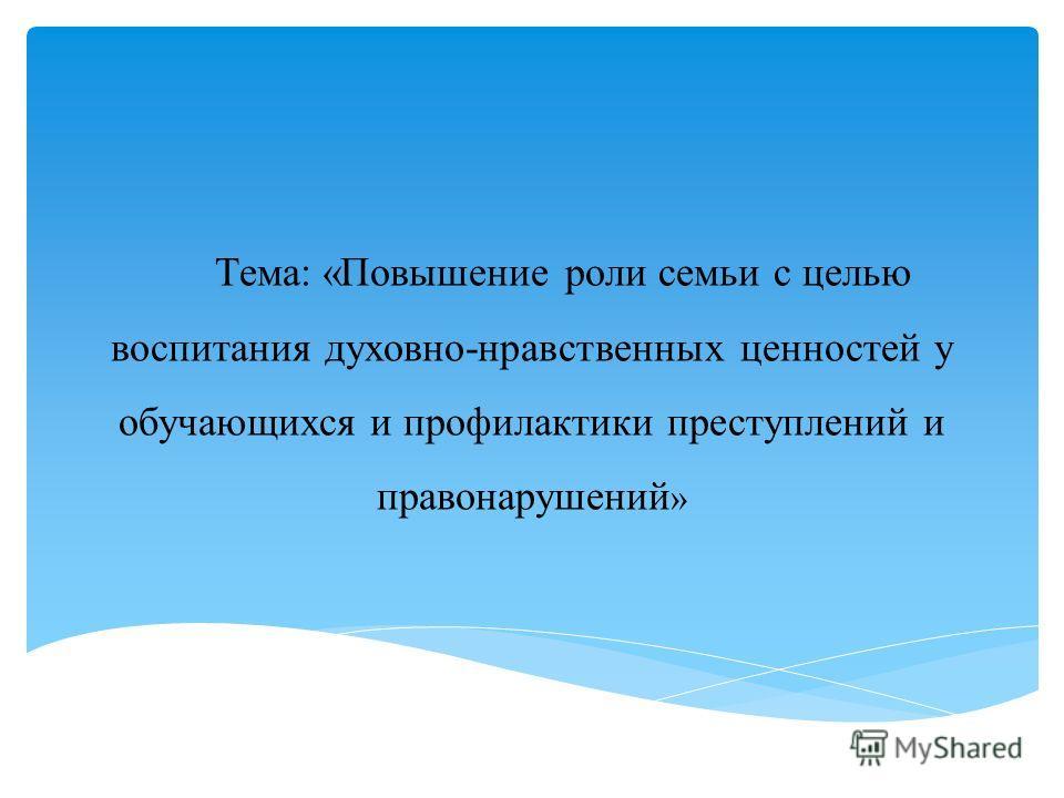 Тема: «Повышение роли семьи с целью воспитания духовно-нравственных ценностей у обучающихся и профилактики преступлений и правонарушений »
