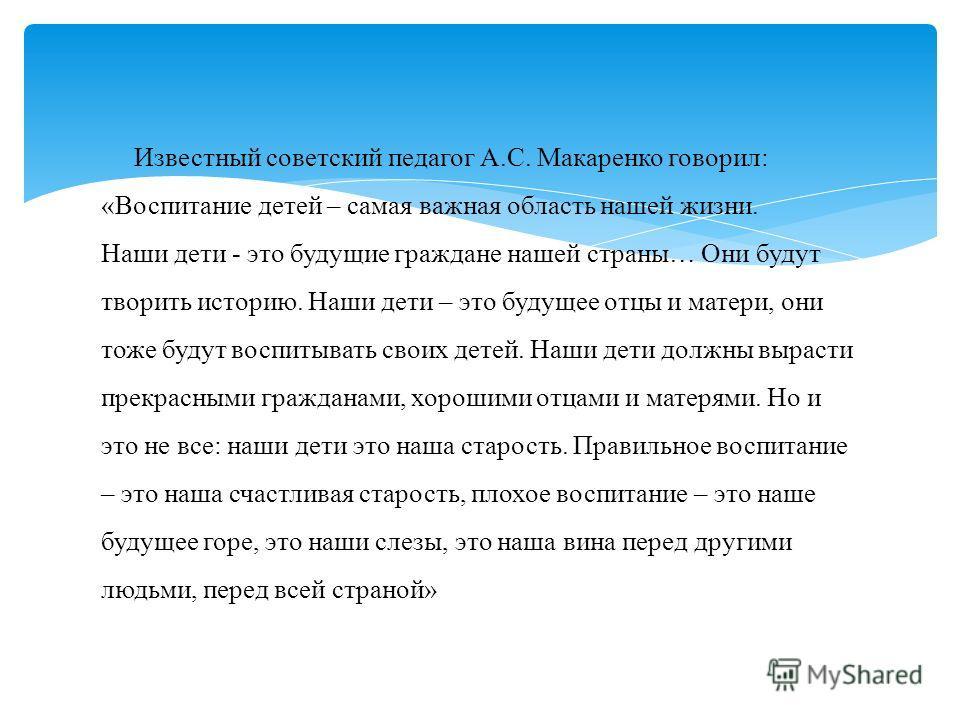 Известный советский педагог А.С. Макаренко говорил: «Воспитание детей – самая важная область нашей жизни. Наши дети - это будущие граждане нашей страны… Они будут творить историю. Наши дети – это будущее отцы и матери, они тоже будут воспитывать свои