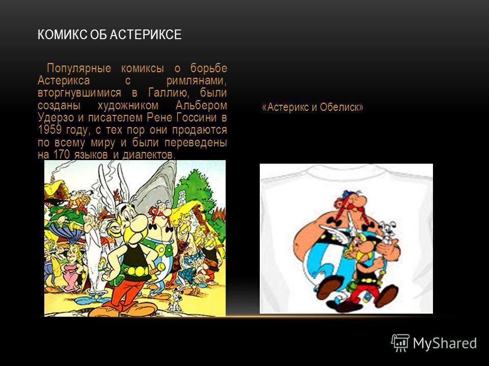 КОМИКС ОБ АСТЕРИКСЕ Популярные комиксы о борьбе Астерикса с римлянами, вторгнувшимися в Галлию, были созданы художником Альбером Удерзо и писателем Рене Госсини в 1959 году, с тех пор они продаются по всему миру и были переведены на 170 языков и диал