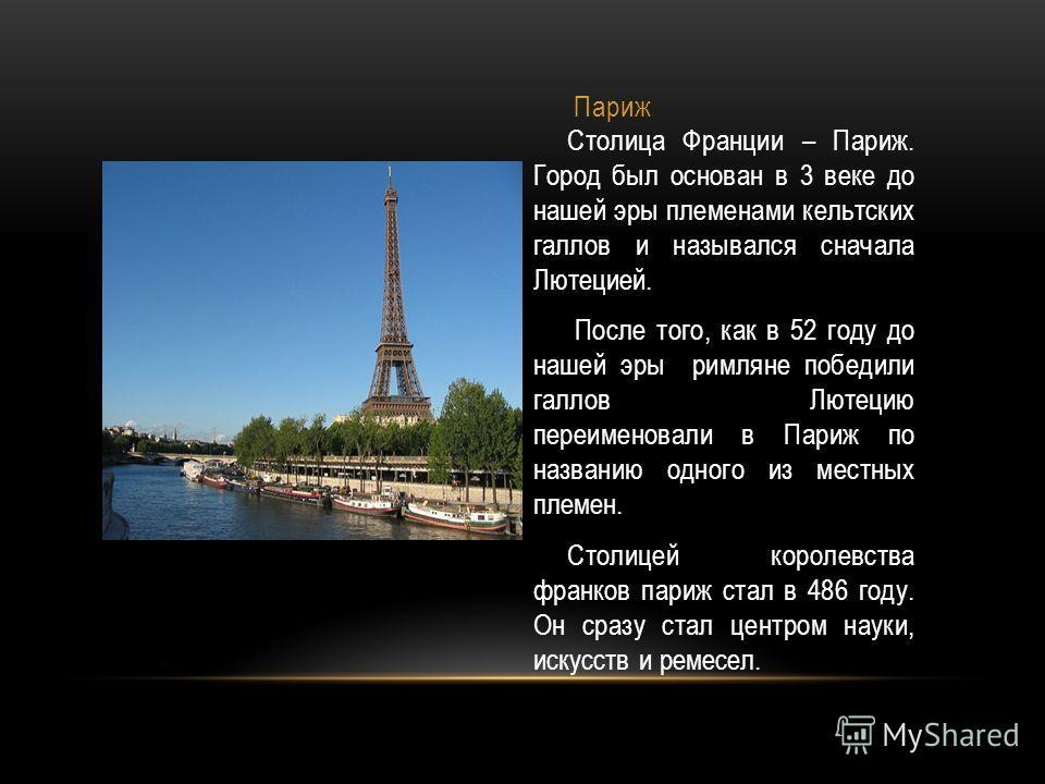 Париж Столица Франции – Париж. Город был основан в 3 веке до нашей эры племенами кельтских галлов и назывался сначала Лютецией. После того, как в 52 году до нашей эры римляне победили галлов Лютецию переименовали в Париж по названию одного из местных