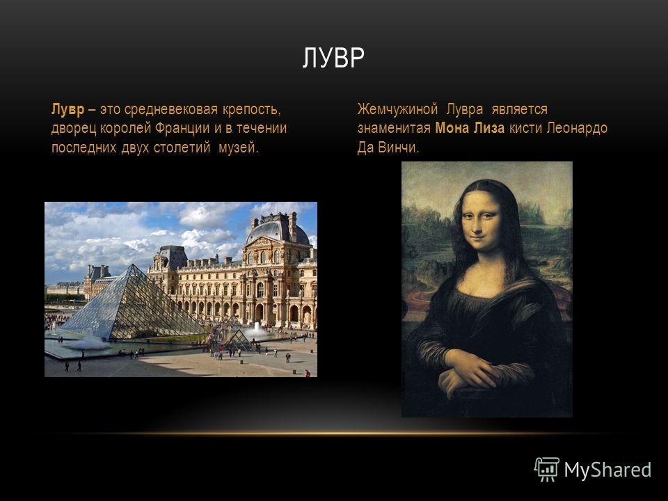 ЛУВР Лувр – это средневековая крепость, дворец королей Франции и в течении последних двух столетий музей. Жемчужиной Лувра является знаменитая Мона Лиза кисти Леонардо Да Винчи.