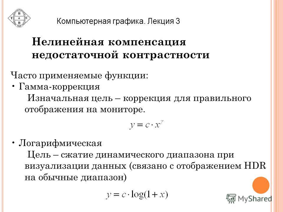 Компьютерная графика. Лекция 3 Нелинейная компенсация недостаточной контрастности Часто применяемые функции: Гамма-коррекция Изначальная цель – коррекция для правильного отображения на мониторе. Логарифмическая Цель – сжатие динамического диапазона п