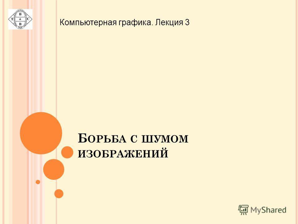 Б ОРЬБА С ШУМОМ ИЗОБРАЖЕНИЙ Компьютерная графика. Лекция 3