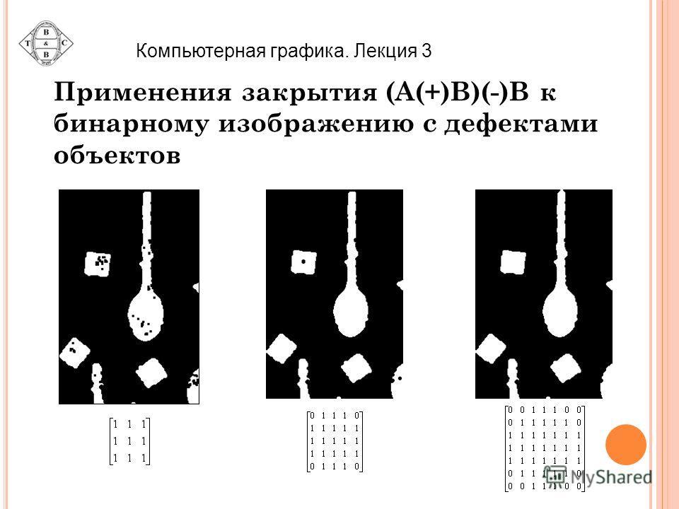 Применения закрытия (A(+)B)(-)B к бинарному изображению с дефектами объектов Компьютерная графика. Лекция 3